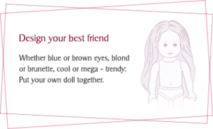 Design your best friend - Whether blue or brown eyes, blond or brunette, cool or mega trendy. Put your own doll together.